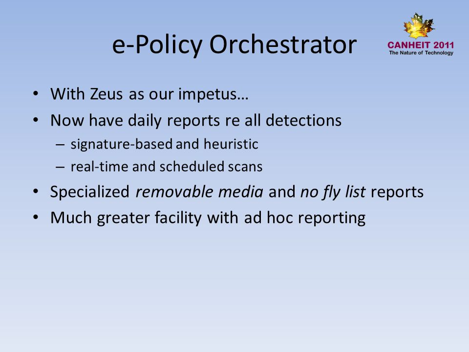 e-Policy Orchestrator With Zeus as our impetus… Now have daily reports re all detections – signature-based and heuristic – real-time and scheduled scans Specialized removable media and no fly list reports Much greater facility with ad hoc reporting