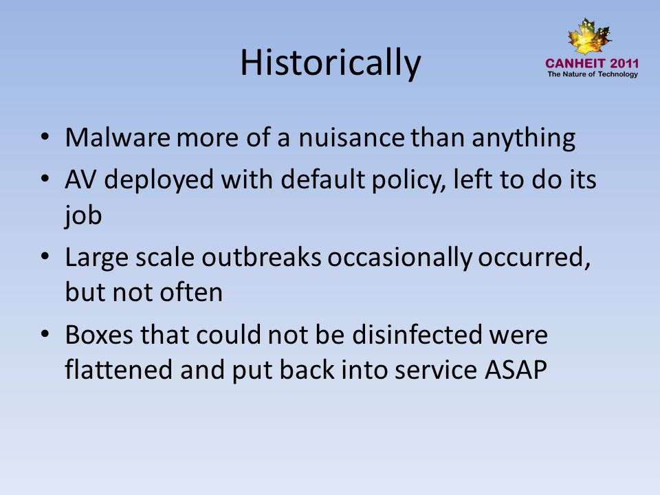 Historically Malware more of a nuisance than anything AV deployed with default policy, left to do its job Large scale outbreaks occasionally occurred,
