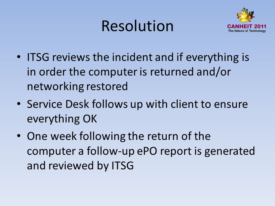 Resolution ITSG reviews the incident and if everything is in order the computer is returned and/or networking restored Service Desk follows up with client to ensure everything OK One week following the return of the computer a follow-up ePO report is generated and reviewed by ITSG