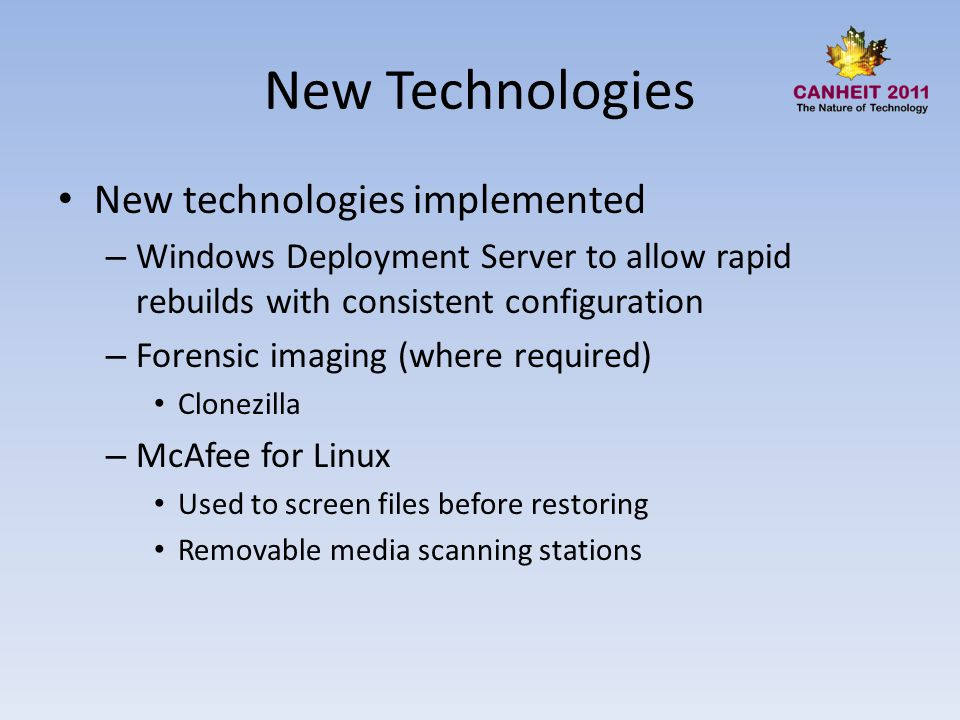 New Technologies New technologies implemented – Windows Deployment Server to allow rapid rebuilds with consistent configuration – Forensic imaging (where required) Clonezilla – McAfee for Linux Used to screen files before restoring Removable media scanning stations