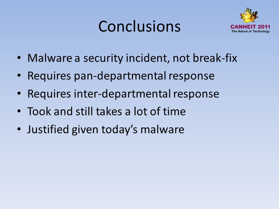 Conclusions Malware a security incident, not break-fix Requires pan-departmental response Requires inter-departmental response Took and still takes a lot of time Justified given today's malware