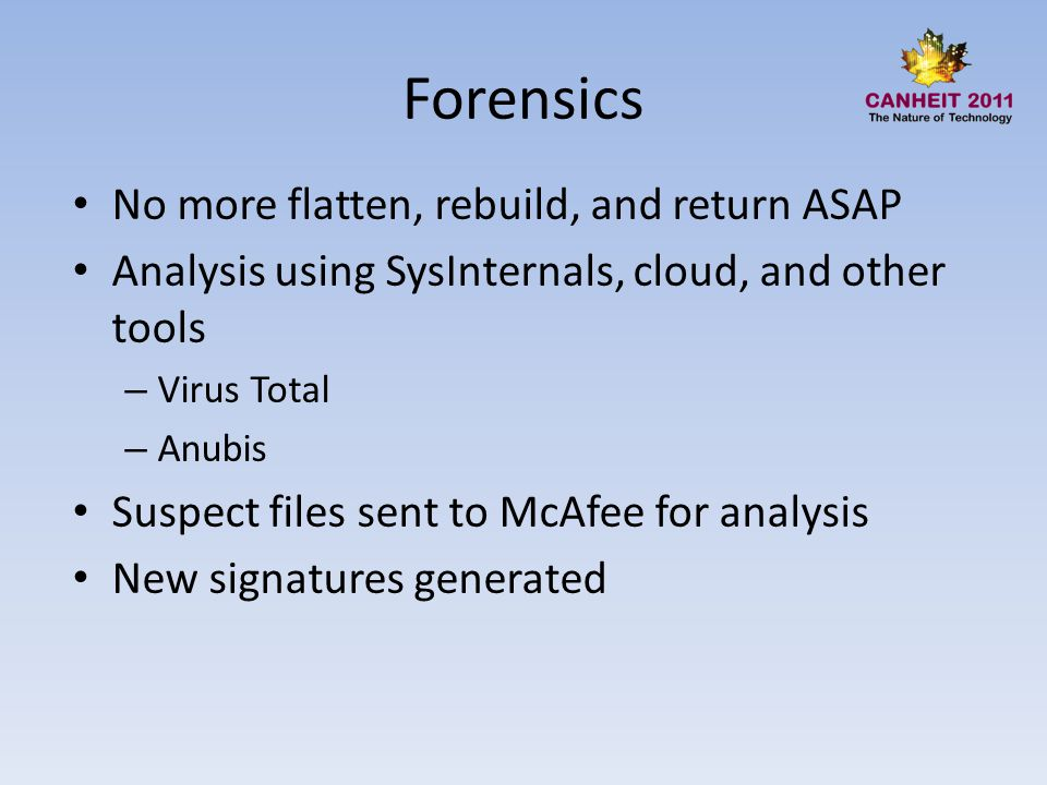 Forensics No more flatten, rebuild, and return ASAP Analysis using SysInternals, cloud, and other tools – Virus Total – Anubis Suspect files sent to McAfee for analysis New signatures generated