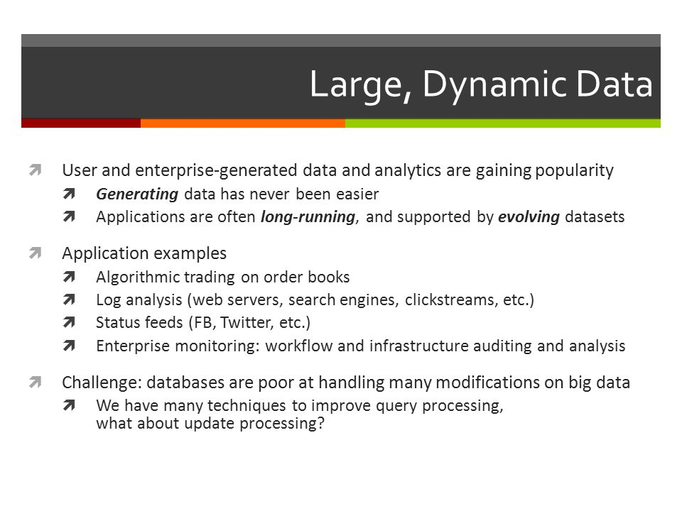 Large, Dynamic Data  User and enterprise-generated data and analytics are gaining popularity  Generating data has never been easier  Applications are often long-running, and supported by evolving datasets  Application examples  Algorithmic trading on order books  Log analysis (web servers, search engines, clickstreams, etc.)  Status feeds (FB, Twitter, etc.)  Enterprise monitoring: workflow and infrastructure auditing and analysis  Challenge: databases are poor at handling many modifications on big data  We have many techniques to improve query processing, what about update processing?