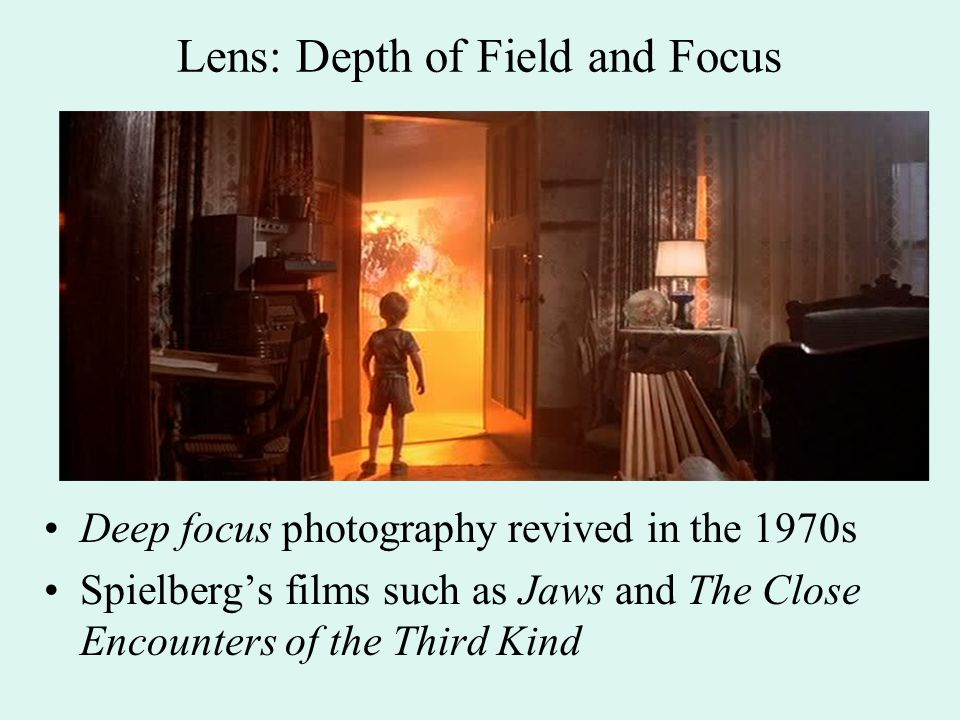 Lens: Depth of Field and Focus Deep focus photography revived in the 1970s Spielberg's films such as Jaws and The Close Encounters of the Third Kind