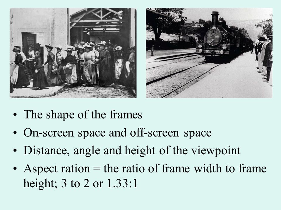 The shape of the frames On-screen space and off-screen space Distance, angle and height of the viewpoint Aspect ration = the ratio of frame width to frame height; 3 to 2 or 1.33:1
