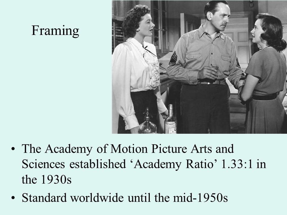 Framing The Academy of Motion Picture Arts and Sciences established 'Academy Ratio' 1.33:1 in the 1930s Standard worldwide until the mid-1950s