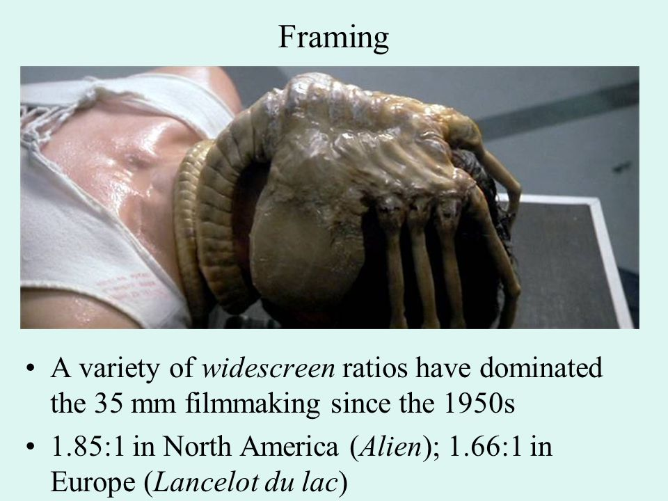 Framing A variety of widescreen ratios have dominated the 35 mm filmmaking since the 1950s 1.85:1 in North America (Alien); 1.66:1 in Europe (Lancelot du lac)