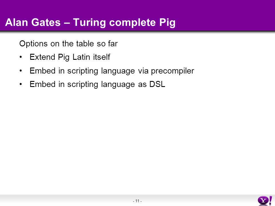 - 11 - Alan Gates – Turing complete Pig Options on the table so far Extend Pig Latin itself Embed in scripting language via precompiler Embed in scripting language as DSL