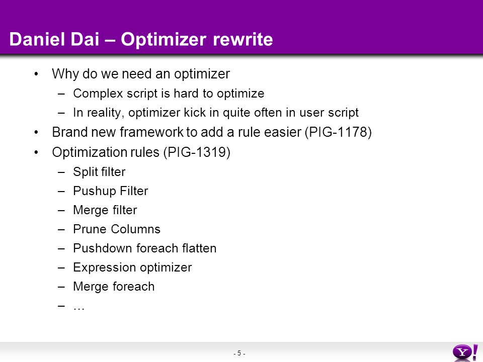 - 5 - Daniel Dai – Optimizer rewrite Why do we need an optimizer –Complex script is hard to optimize –In reality, optimizer kick in quite often in user script Brand new framework to add a rule easier (PIG-1178) Optimization rules (PIG-1319) –Split filter –Pushup Filter –Merge filter –Prune Columns –Pushdown foreach flatten –Expression optimizer –Merge foreach –…