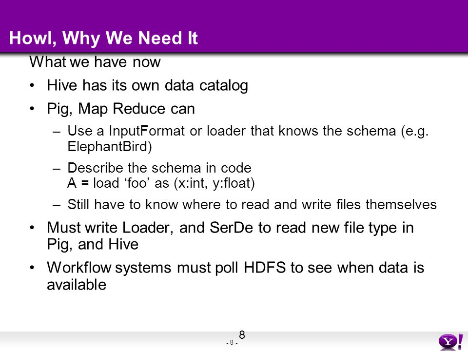 - 9 - Howl, What We Want Given an InputFormat and OutputFormat only need to write one piece of code to read/write data for all tools Schema shared across tools Disk location and storage format abstracted by service Workflow notified of data availability by service 9 table mgmt service Pig Hive Map Reduce Streaming RCFile Sequence File Text File