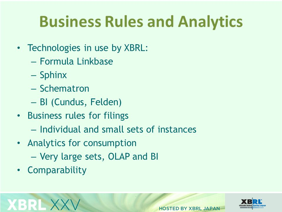 Technologies in use by XBRL: – Formula Linkbase – Sphinx – Schematron – BI (Cundus, Felden) Business rules for filings – Individual and small sets of instances Analytics for consumption – Very large sets, OLAP and BI Comparability Business Rules and Analytics