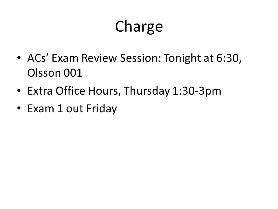 Charge ACs' Exam Review Session: Tonight at 6:30, Olsson 001 Extra Office Hours, Thursday 1:30-3pm Exam 1 out Friday
