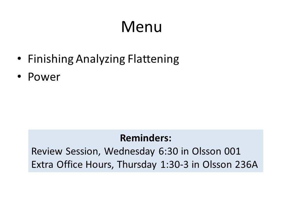 Menu Finishing Analyzing Flattening Power Reminders: Review Session, Wednesday 6:30 in Olsson 001 Extra Office Hours, Thursday 1:30-3 in Olsson 236A
