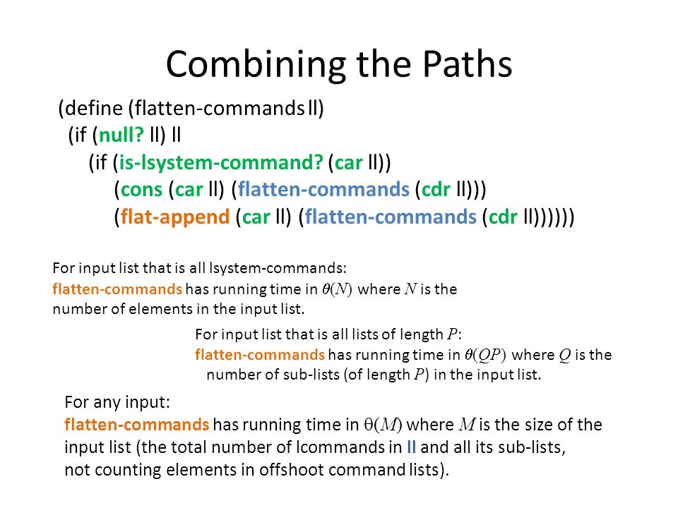 Combining the Paths For input list that is all lsystem-commands: flatten-commands has running time in  (N) where N is the number of elements in the input list.