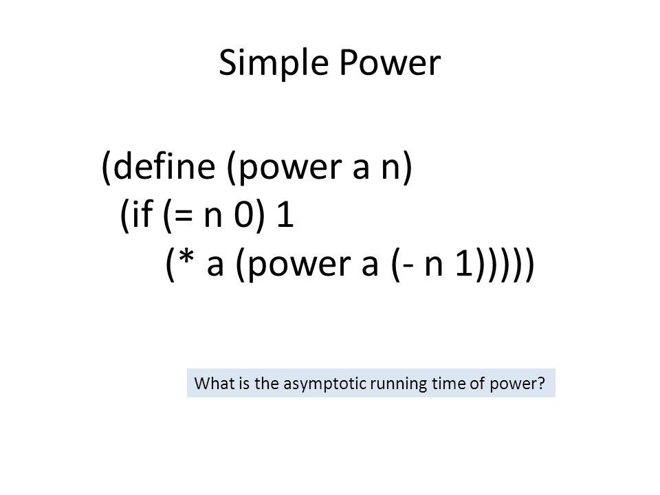 Simple Power (define (power a n) (if (= n 0) 1 (* a (power a (- n 1))))) What is the asymptotic running time of power
