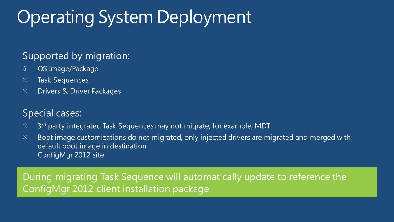 Supported by migration: OS Image/Package Task Sequences Drivers & Driver Packages Special cases: 3 rd party integrated Task Sequences may not migrate,