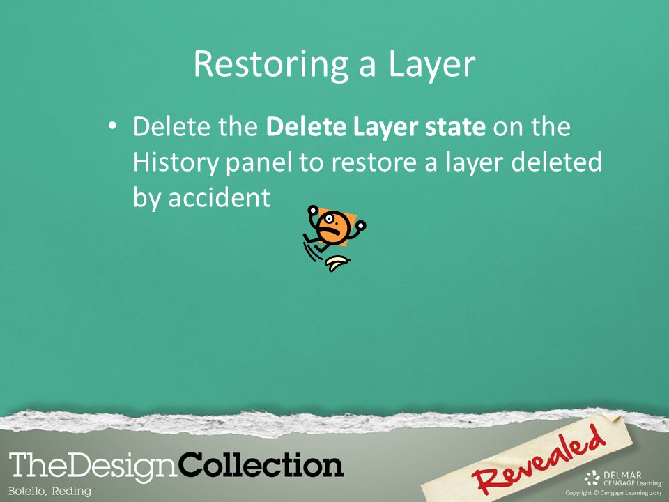 Restoring a Layer Delete the Delete Layer state on the History panel to restore a layer deleted by accident