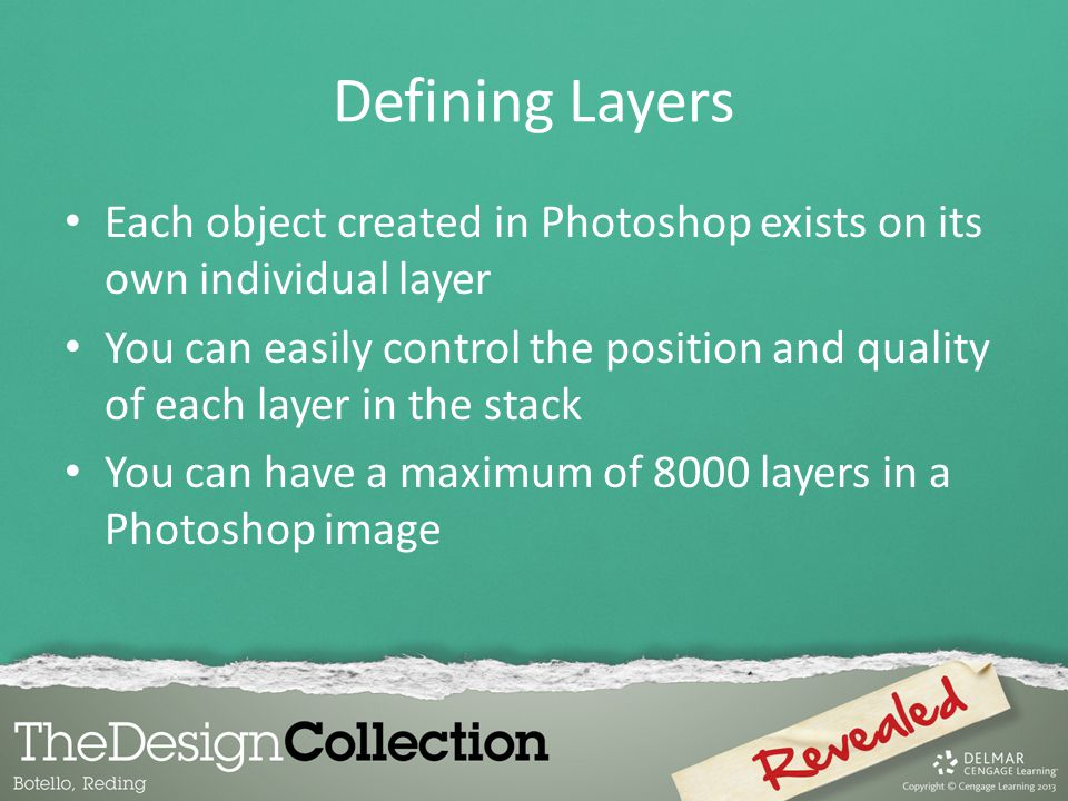 Defining Layers Each object created in Photoshop exists on its own individual layer You can easily control the position and quality of each layer in t