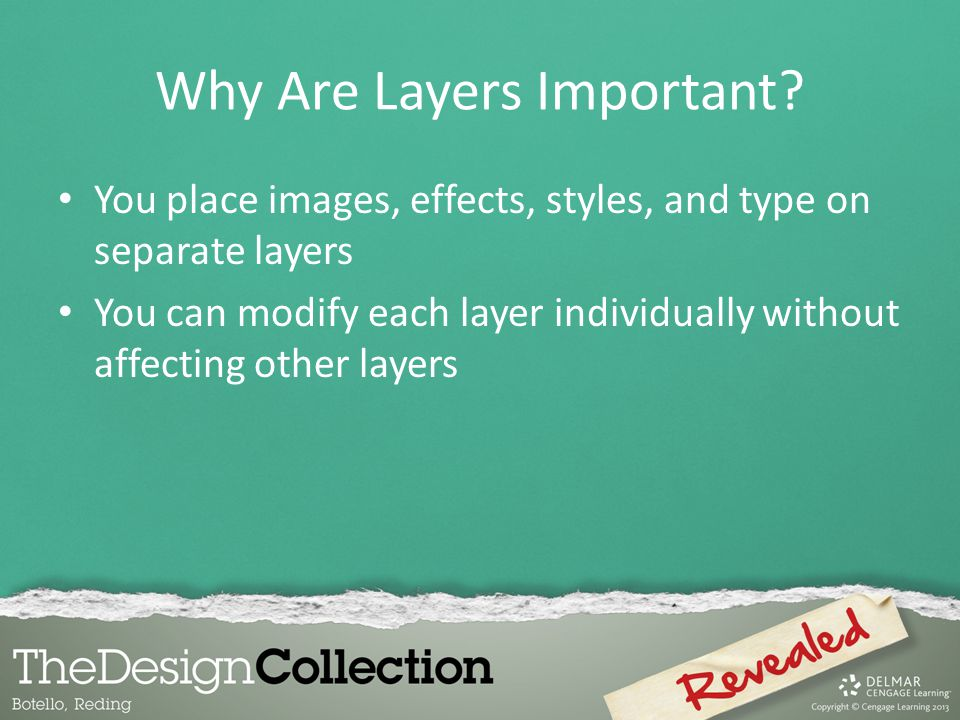 Why Are Layers Important? You place images, effects, styles, and type on separate layers You can modify each layer individually without affecting othe