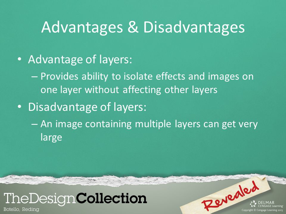 Advantages & Disadvantages Advantage of layers: – Provides ability to isolate effects and images on one layer without affecting other layers Disadvant