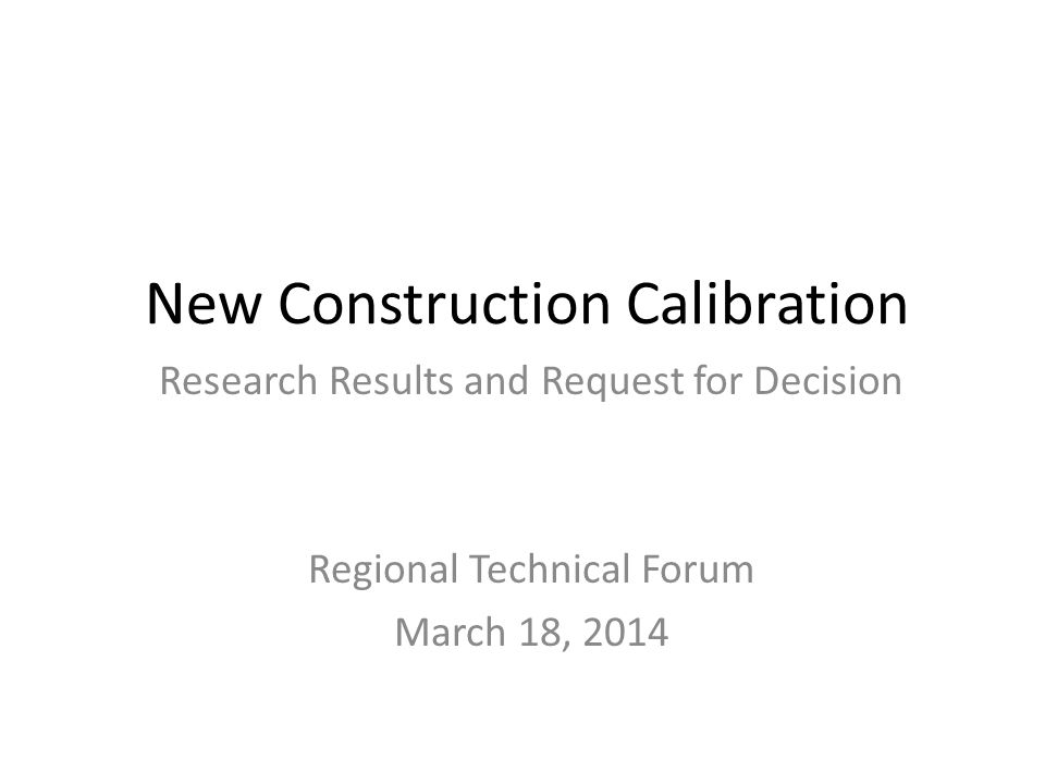 New Construction Calibration Research Results and Request for Decision Regional Technical Forum March 18, 2014