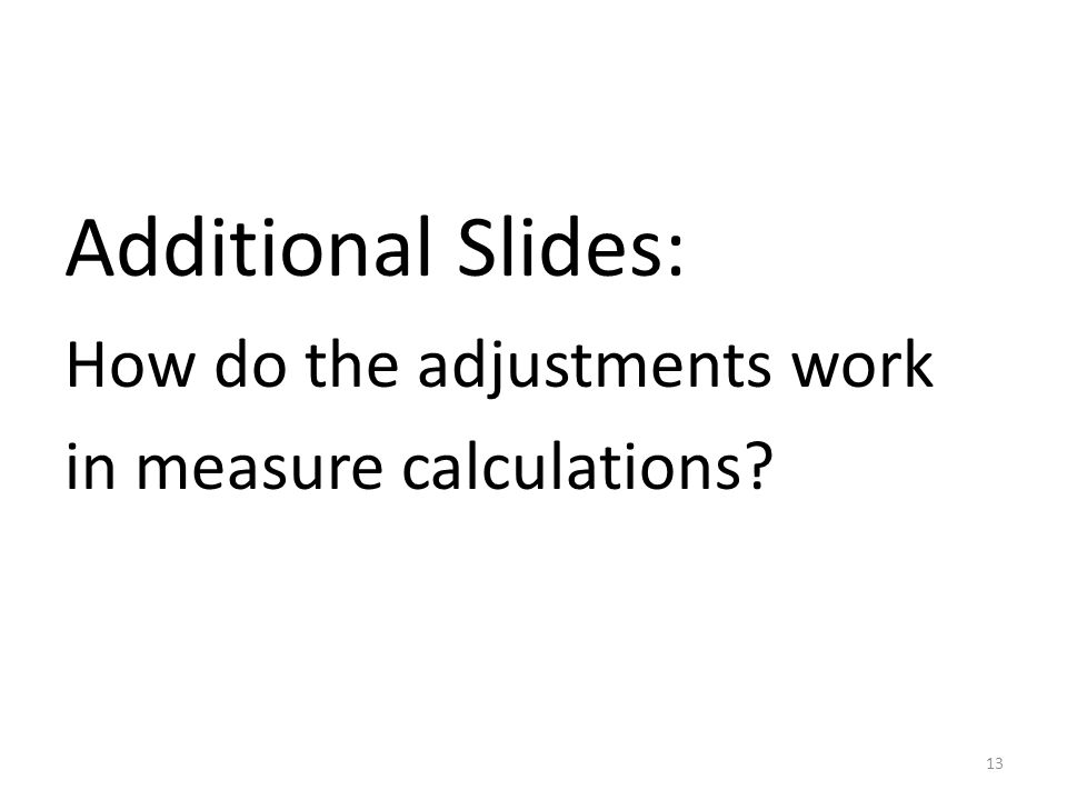 Additional Slides: How do the adjustments work in measure calculations 13