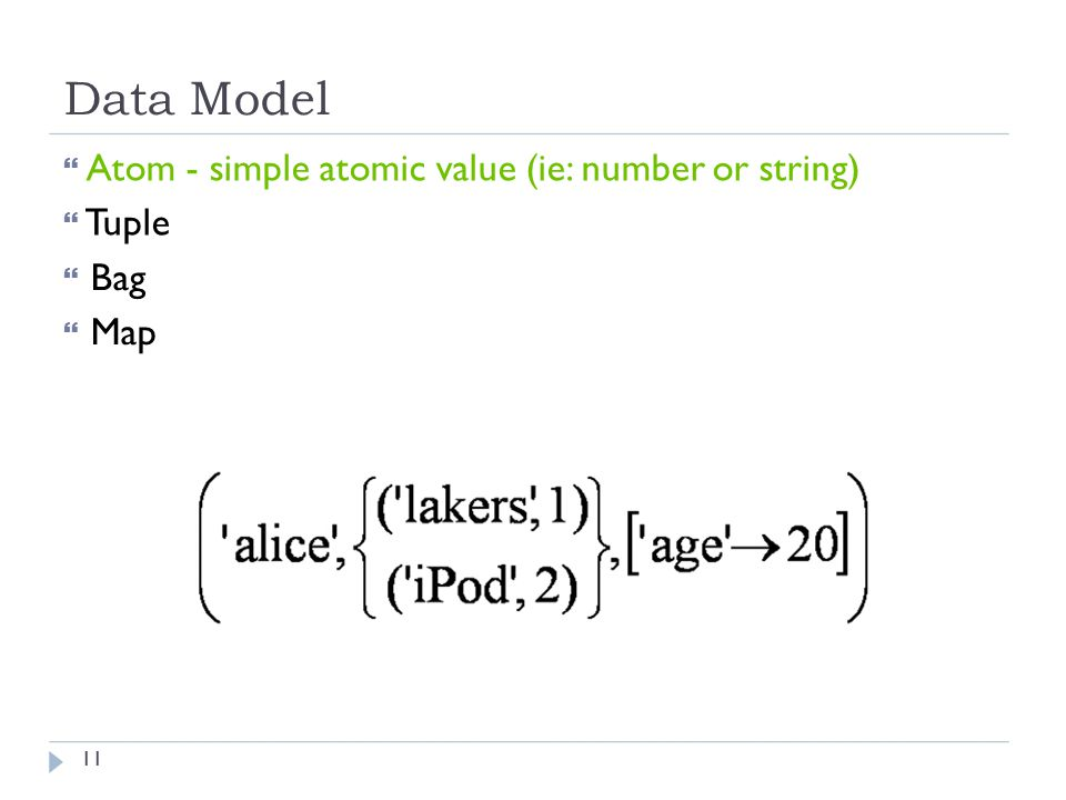 Data Model  Atom - simple atomic value (ie: number or string)  Tuple  Bag  Map 11