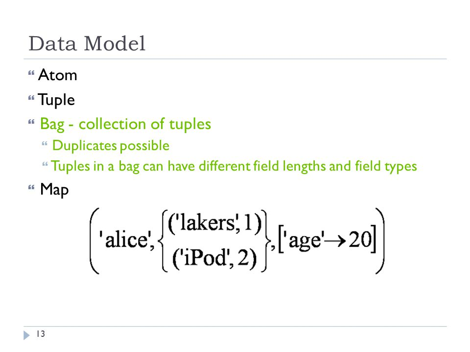 Data Model  Atom  Tuple  Bag - collection of tuples  Duplicates possible  Tuples in a bag can have different field lengths and field types  Map 13