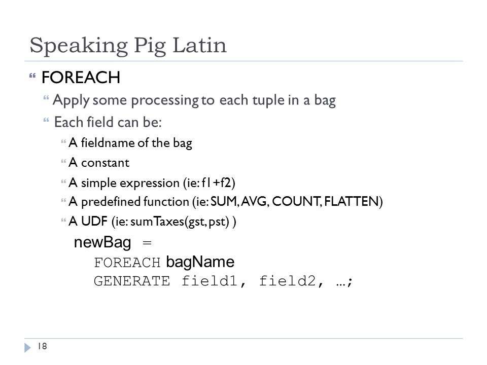 Speaking Pig Latin  FOREACH  Apply some processing to each tuple in a bag  Each field can be:  A fieldname of the bag  A constant  A simple expression (ie: f1+f2)  A predefined function (ie: SUM, AVG, COUNT, FLATTEN)  A UDF (ie: sumTaxes(gst, pst) ) newBag = FOREACH bagName GENERATE field1, field2, …; 18
