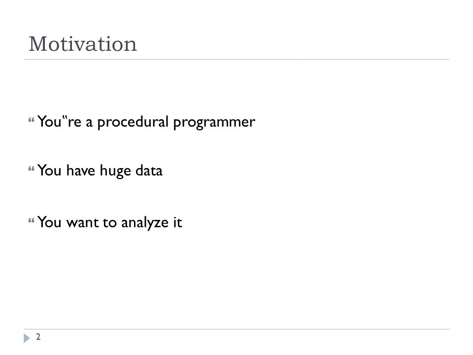 "Motivation  You "" re a procedural programmer  You have huge data  You want to analyze it 2"