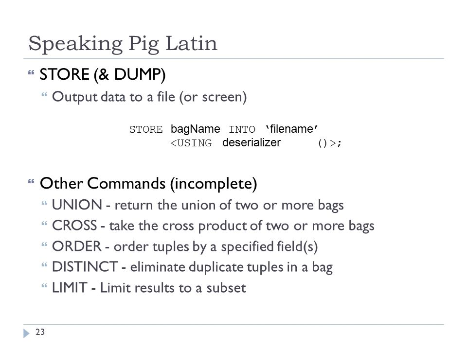 Speaking Pig Latin  STORE (& DUMP)  Output data to a file (or screen) STORE bagName INTO ' filename ' ;  Other Commands (incomplete)  UNION - return the union of two or more bags  CROSS - take the cross product of two or more bags  ORDER - order tuples by a specified field(s)  DISTINCT - eliminate duplicate tuples in a bag  LIMIT - Limit results to a subset 23