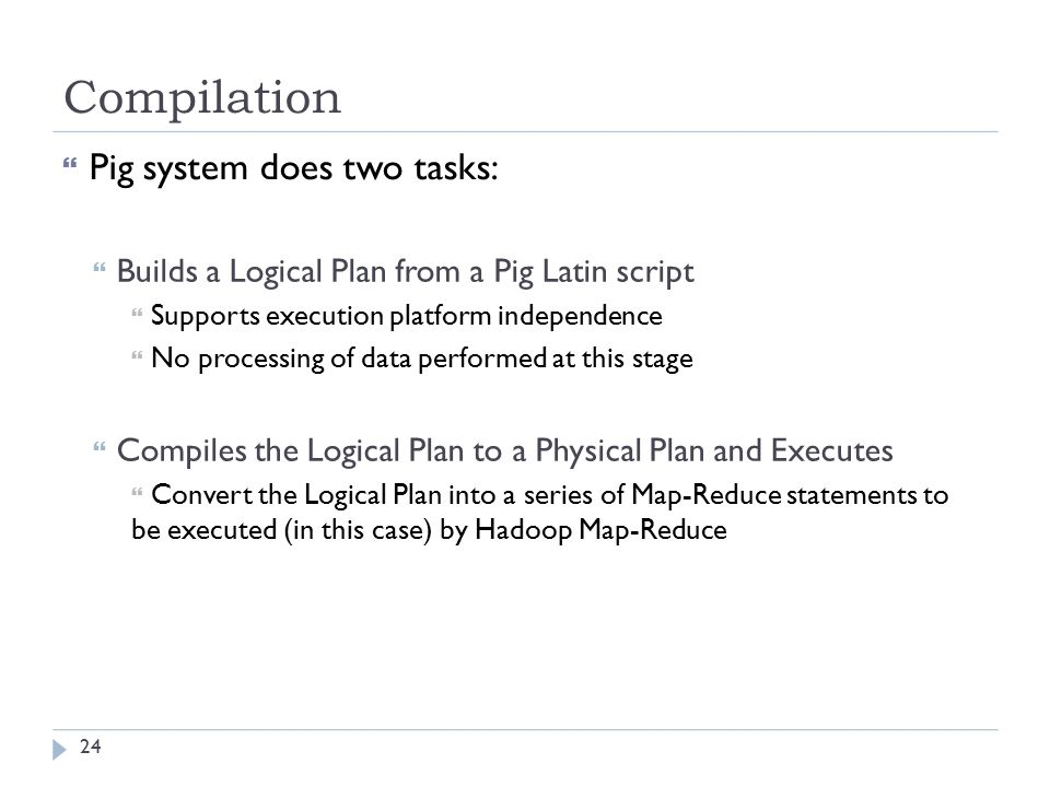 Compilation  Pig system does two tasks:  Builds a Logical Plan from a Pig Latin script  Supports execution platform independence  No processing of data performed at this stage  Compiles the Logical Plan to a Physical Plan and Executes  Convert the Logical Plan into a series of Map-Reduce statements to be executed (in this case) by Hadoop Map-Reduce 24