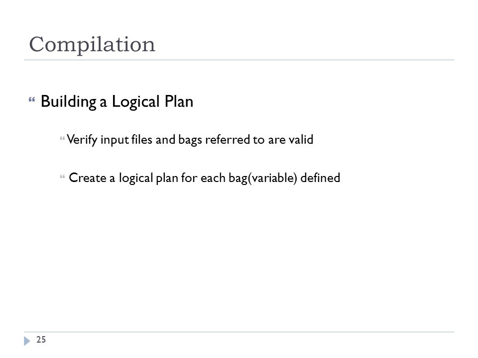Compilation  Building a Logical Plan  Verify input files and bags referred to are valid  Create a logical plan for each bag(variable) defined 25