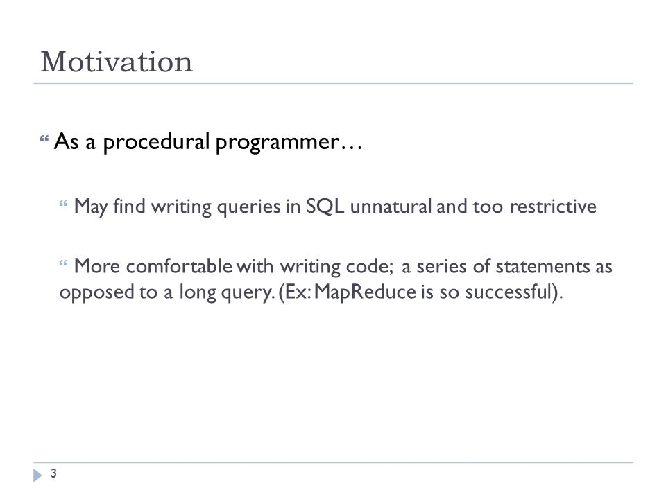 Motivation  As a procedural programmer…  May find writing queries in SQL unnatural and too restrictive  More comfortable with writing code; a series of statements as opposed to a long query.