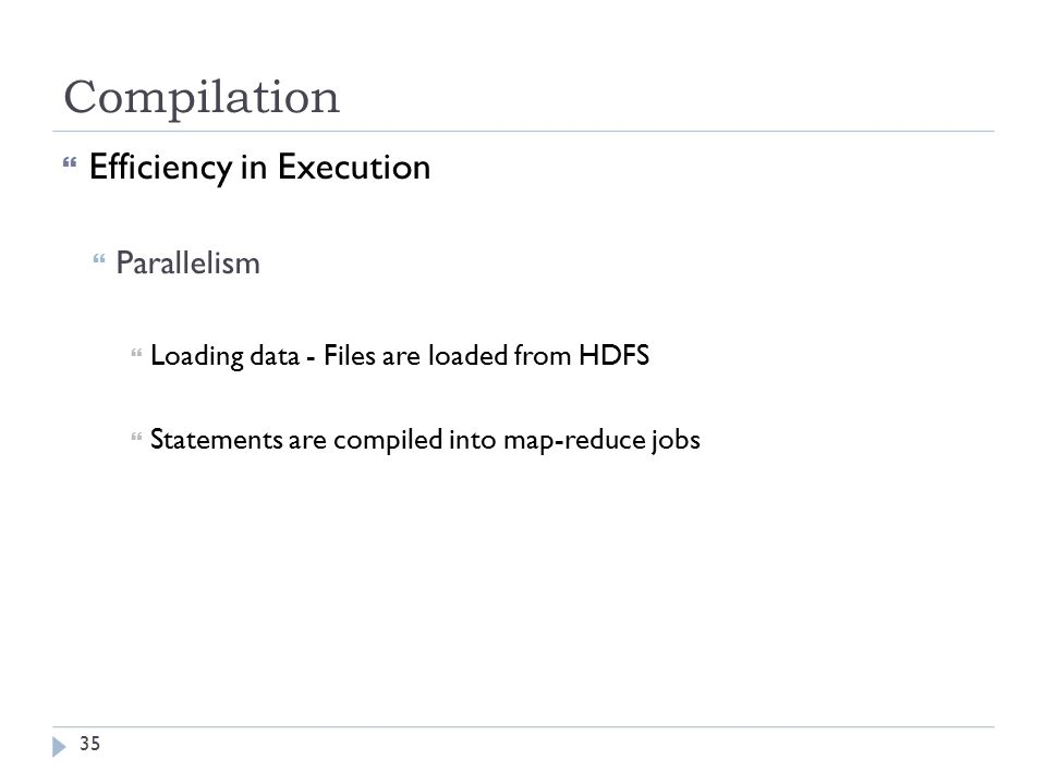 Compilation  Efficiency in Execution  Parallelism  Loading data - Files are loaded from HDFS  Statements are compiled into map-reduce jobs 35