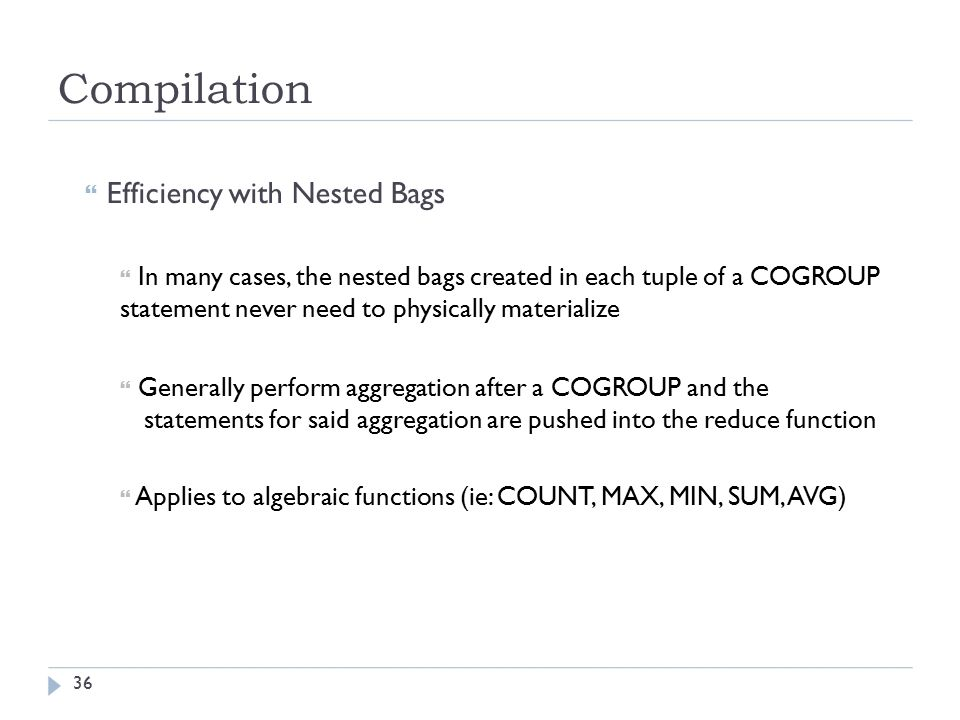 Compilation  Efficiency with Nested Bags  In many cases, the nested bags created in each tuple of a COGROUP statement never need to physically materialize  Generally perform aggregation after a COGROUP and the statements for said aggregation are pushed into the reduce function  Applies to algebraic functions (ie: COUNT, MAX, MIN, SUM, AVG) 36