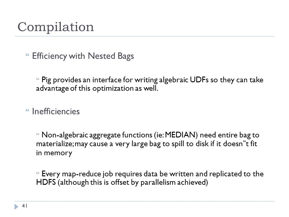 Compilation  Efficiency with Nested Bags  Pig provides an interface for writing algebraic UDFs so they can take advantage of this optimization as well.