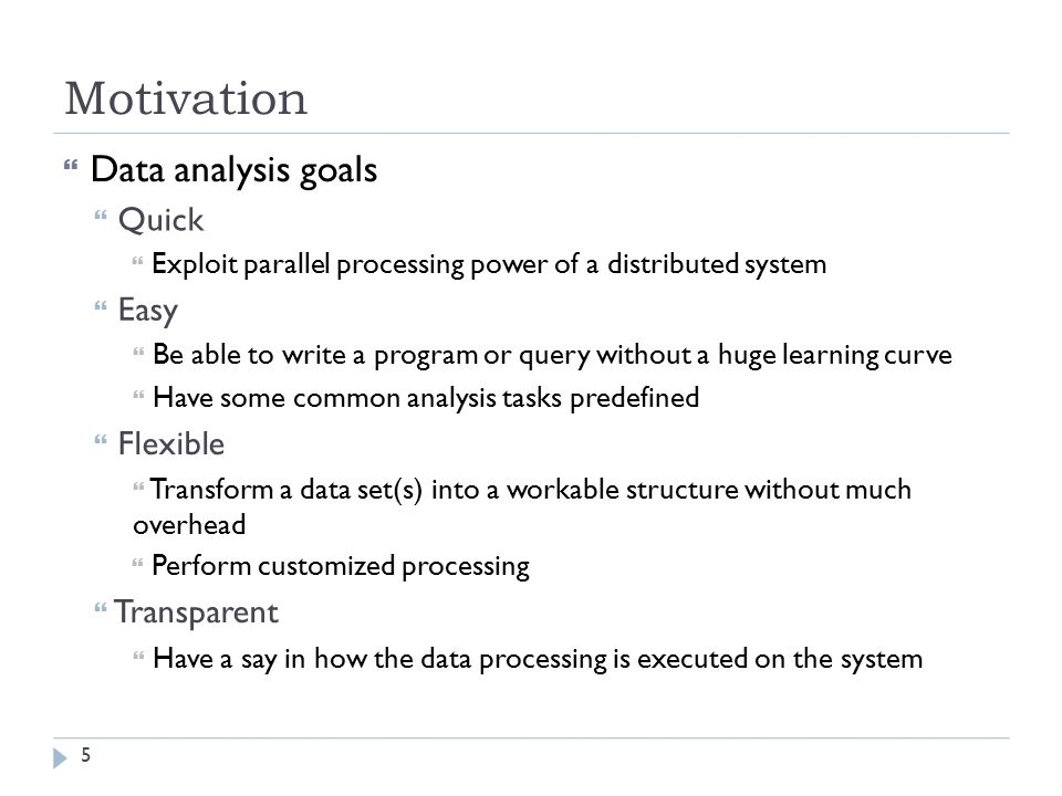 Motivation  Data analysis goals  Quick  Exploit parallel processing power of a distributed system  Easy  Be able to write a program or query without a huge learning curve  Have some common analysis tasks predefined  Flexible  Transform a data set(s) into a workable structure without much overhead  Perform customized processing  Transparent  Have a say in how the data processing is executed on the system 5