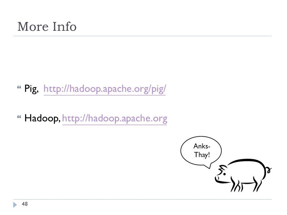More Info  Pig, http://hadoop.apache.org/pig/  Hadoop, http://hadoop.apache.org Anks- Thay! 48