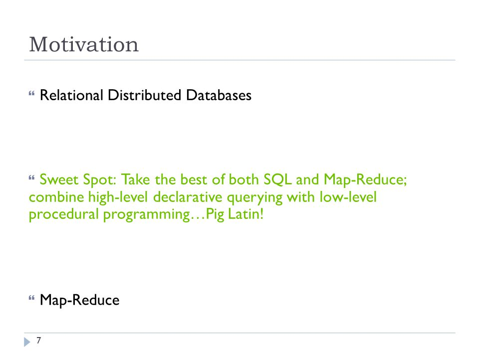 Motivation  Relational Distributed Databases  Sweet Spot: Take the best of both SQL and Map-Reduce; combine high-level declarative querying with low-level procedural programming…Pig Latin.