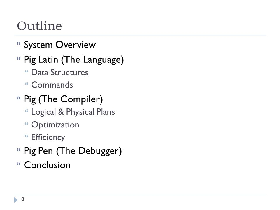Outline  System Overview  Pig Latin (The Language)  Data Structures  Commands  Pig (The Compiler)  Logical & Physical Plans  Optimization  Efficiency  Pig Pen (The Debugger)  Conclusion 8