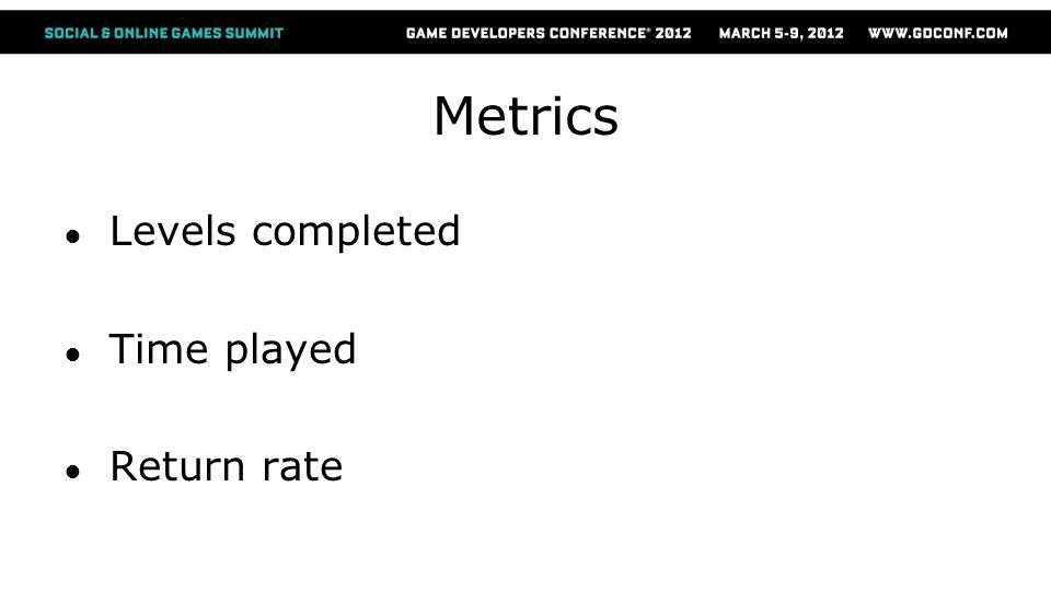Metrics ● Levels completed ● Time played ● Return rate