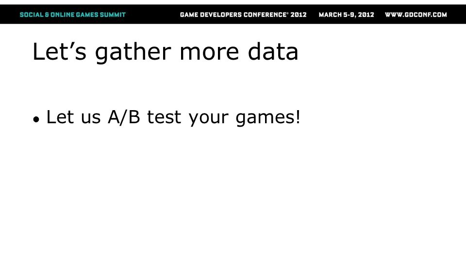 Let's gather more data ● Let us A/B test your games!