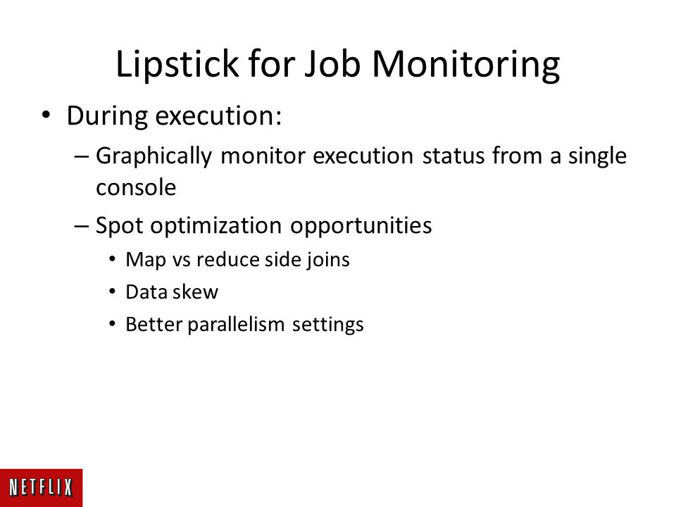 Lipstick for Job Monitoring During execution: – Graphically monitor execution status from a single console – Spot optimization opportunities Map vs reduce side joins Data skew Better parallelism settings