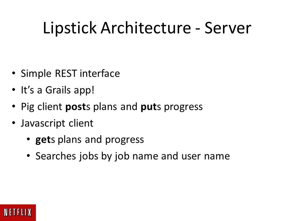 Lipstick Architecture - Server Simple REST interface It's a Grails app! Pig client posts plans and puts progress Javascript client gets plans and prog