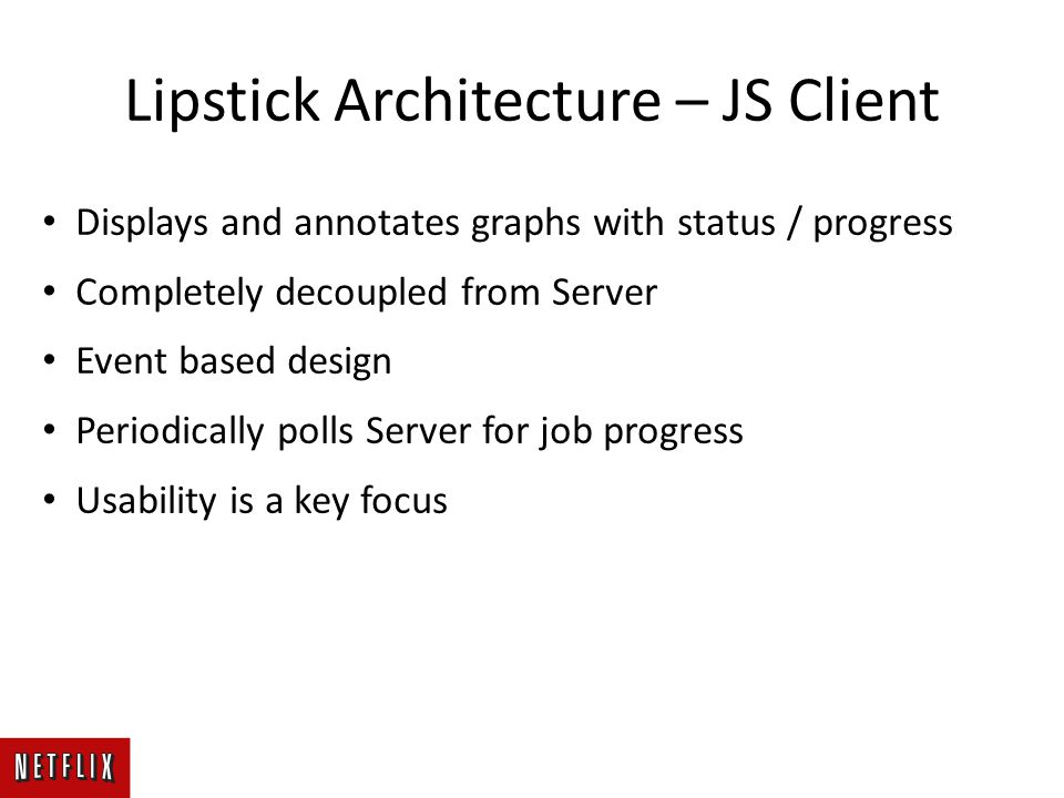 Lipstick Architecture – JS Client Displays and annotates graphs with status / progress Completely decoupled from Server Event based design Periodically polls Server for job progress Usability is a key focus