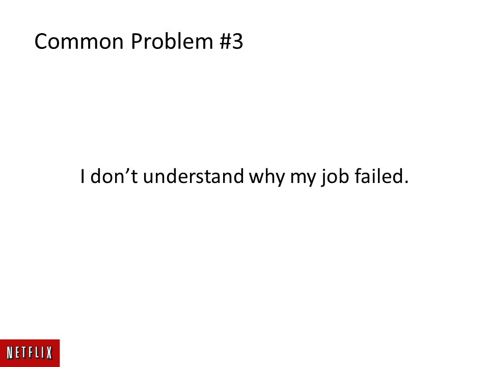 I don't understand why my job failed. Common Problem #3