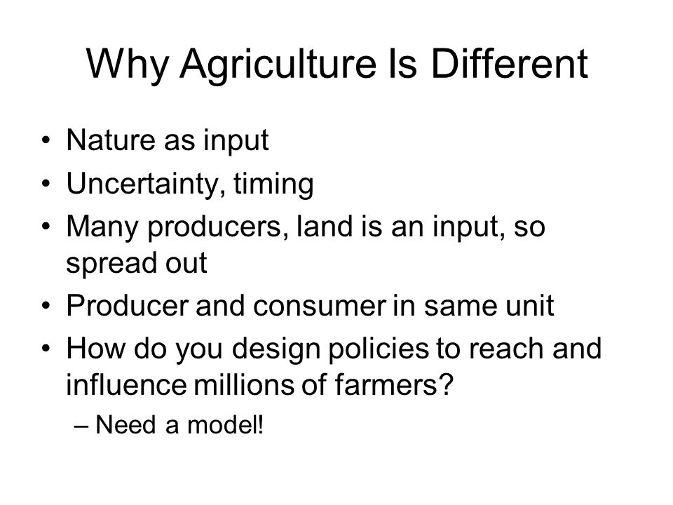 Why Agriculture Is Different Nature as input Uncertainty, timing Many producers, land is an input, so spread out Producer and consumer in same unit How do you design policies to reach and influence millions of farmers.