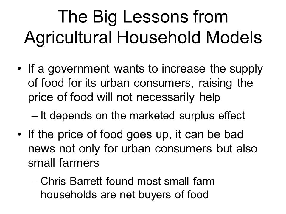 The Big Lessons from Agricultural Household Models If a government wants to increase the supply of food for its urban consumers, raising the price of food will not necessarily he lp –It depends on the marketed surplus effect If the price of food goes up, it can be bad news not only for urban consumers but also small farmers –Chris Barrett found most small farm households are net buyers of food