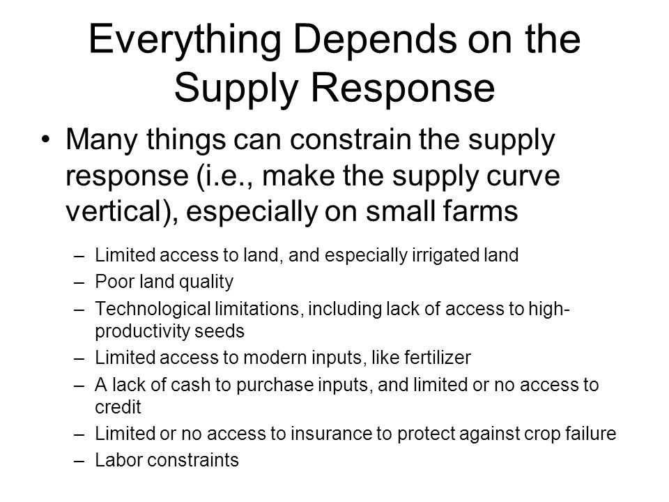Everything Depends on the Supply Response Many things can constrain the supply response (i.e., make the supply curve vertical), especially on small fa